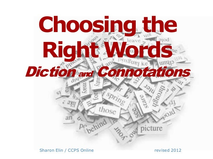Choosing the Right WordsDiction and Connotations  Sharon Elin / CCPS Online   revised 2012