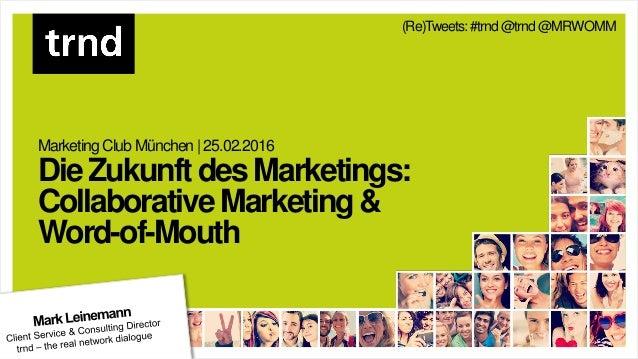 MarketingClub München |25.02.2016 DieZukunftdesMarketings: CollaborativeMarketing& Word-of-Mouth (Re)Tweets: #trnd@trnd@MR...