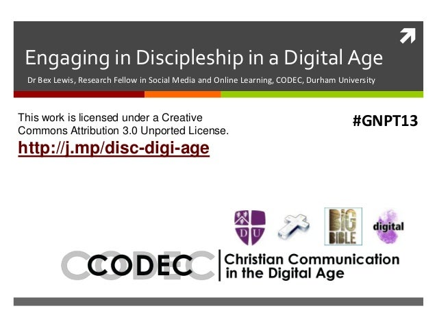 Engaging in Discipleship in a Digital Age Dr Bex Lewis, Research Fellow in Social Media and Online Learning, CODEC, Durh...