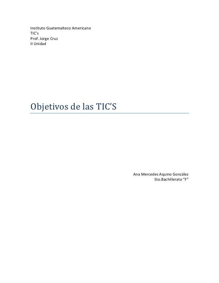Instituto Guatemalteco Americano <br />TIC's <br />Prof. Jorge Cruz<br />II Unidad<br />Objetivos de las TIC'S <br />Ana M...