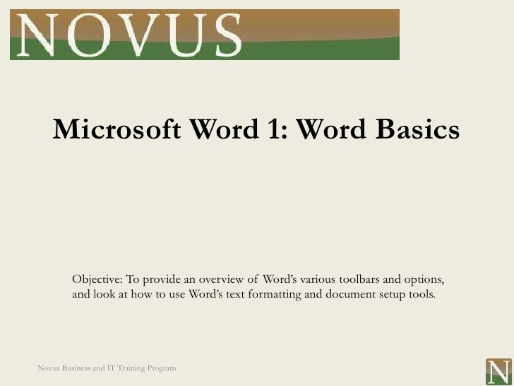 Microsoft Word 1: Word Basics         Objective: To provide an overview of Word's various toolbars and options,         an...