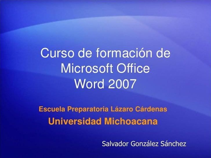 Curso de formación de    Microsoft Office      Word 2007 Escuela Preparatoria Lázaro Cárdenas   Universidad Michoacana    ...