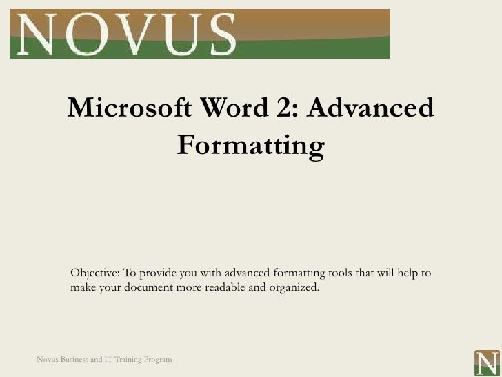 Microsoft Word 2: Advanced               Formatting         Objective: To provide you with advanced formatting tools that ...