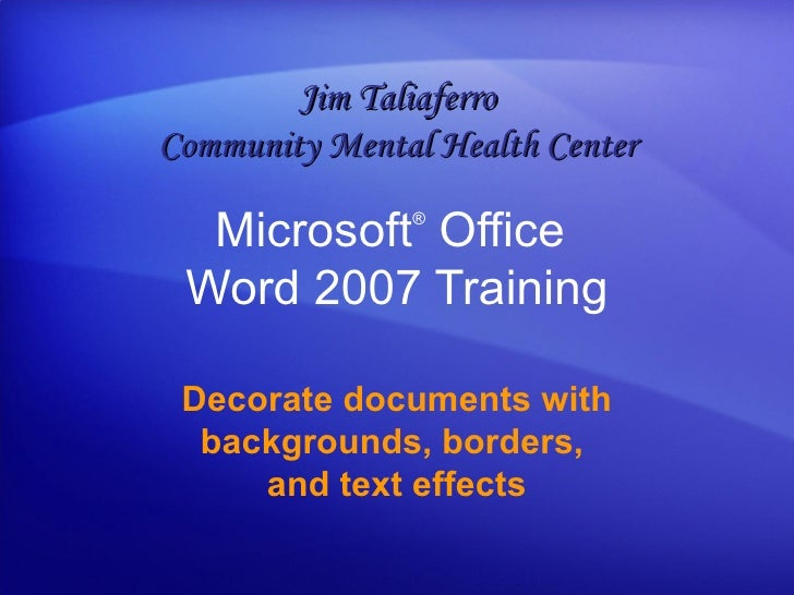 Microsoft ®  Office  Word  2007 Training Decorate documents with backgrounds, borders,  and text effects Jim Taliaferro Co...