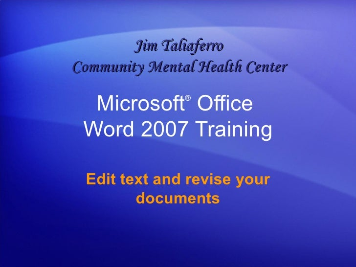 Microsoft ®  Office  Word  2007 Training Edit text and revise your documents Jim Taliaferro Community Mental Health Center