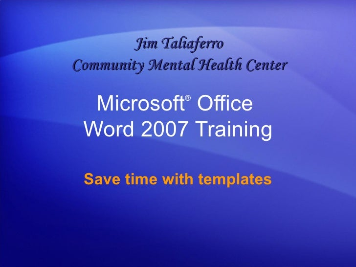 Microsoft ®  Office  Word  2007 Training Save time with templates Jim Taliaferro Community Mental Health Center