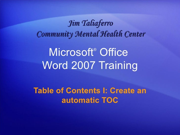 Microsoft ®  Office  Word  2007 Training Table of Contents I: Create an automatic TOC Jim Taliaferro Community Mental Heal...