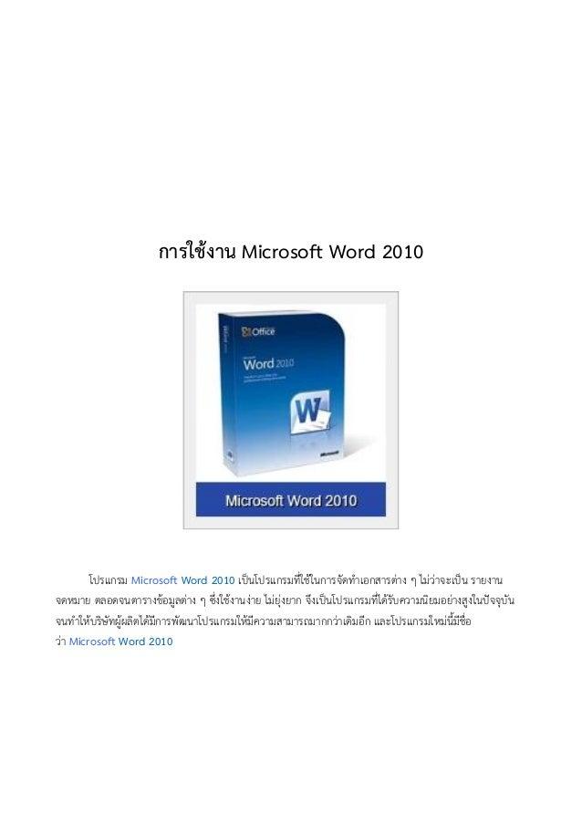 การใช้งาน Microsoft Word 2010โปรแกรม Microsoft Word 2010 เป็นโปรแกรมที่ใช้ในการจัดทาเอกสารต่าง ๆ ไม่ว่าจะเป็น รายงานจดหมาย...