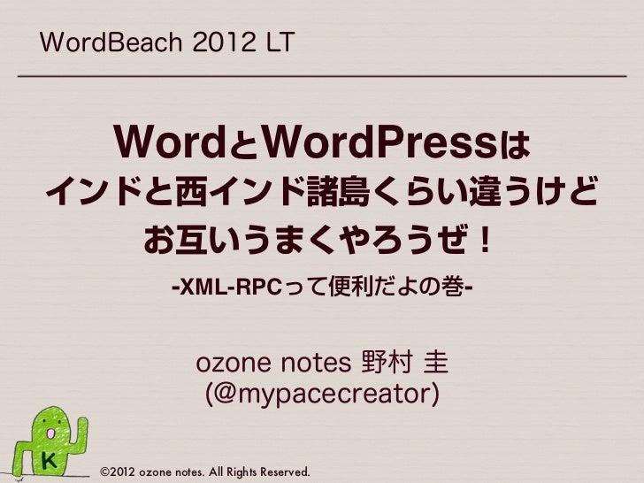 WordBeach 2012 LT      WordとWordPressはインドと西インド諸島くらい違うけど   お互いうまくやろうぜ!                 -XML-RPCって便利だよの巻-                   ...