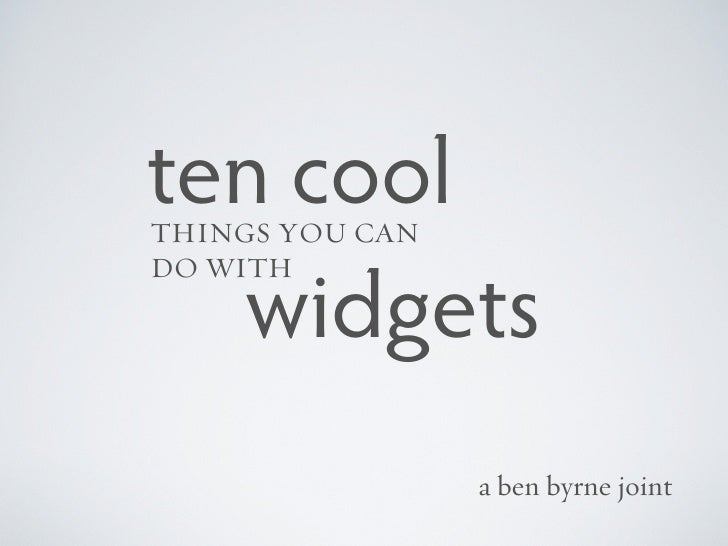 ten coolTHINGS YOU CANDO WITH  widgets                 a ben byrne joint