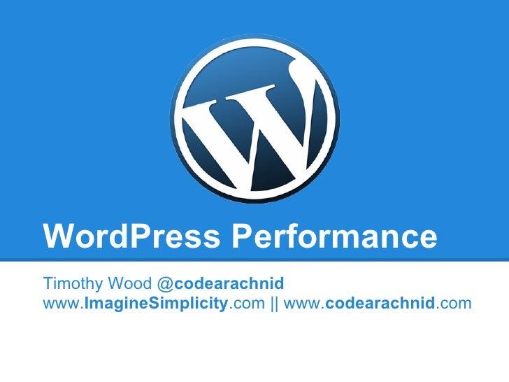 WordPress PerformanceTimothy Wood @codearachnidwww.ImagineSimplicity.com || www.codearachnid.com