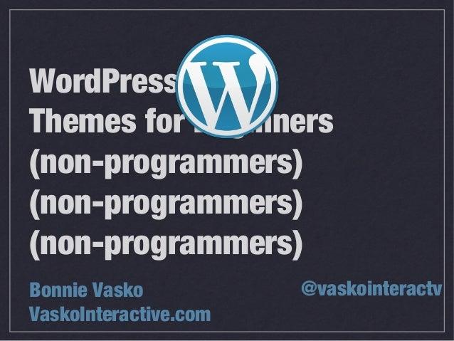 WordPress Themes for Beginners (non-programmers) (non-programmers) (non-programmers) Bonnie Vasko VaskoInteractive.com @va...