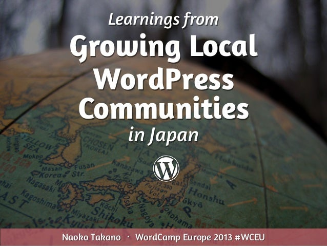 Learnings from Growing Local WordPress Communities Naoko Takano ・ WordCamp Europe 2013 #WCEU in Japan