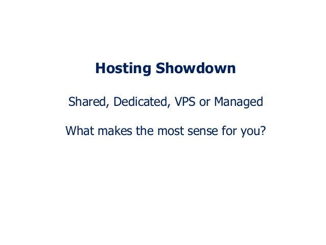 Hosting Showdown Shared, Dedicated, VPS or Managed What makes the most sense for you?