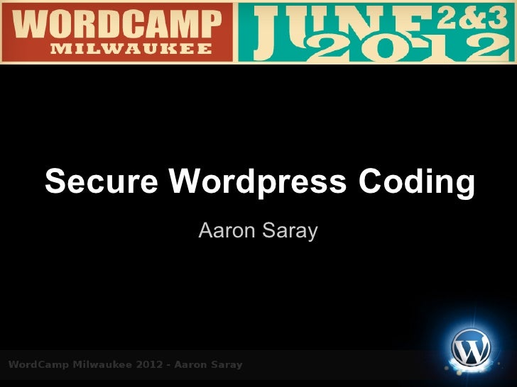 WordCamp Milwaukee 2012 - Aaron Saray - Secure Wordpress Coding