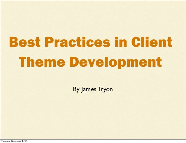 Best Practices in Client       Theme Development                          By James TryonTuesday, December 4, 12