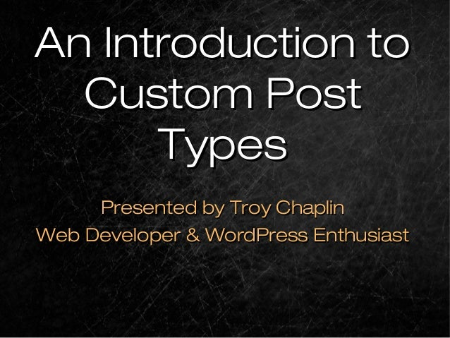 An Introduction toAn Introduction toCustom PostCustom PostTypesTypesPresented by Troy ChaplinPresented by Troy ChaplinWeb ...