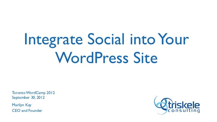 Integrate Social into Your          WordPress SiteToronto WordCamp 2012September 30, 2012Marilyn KayCEO and Founder