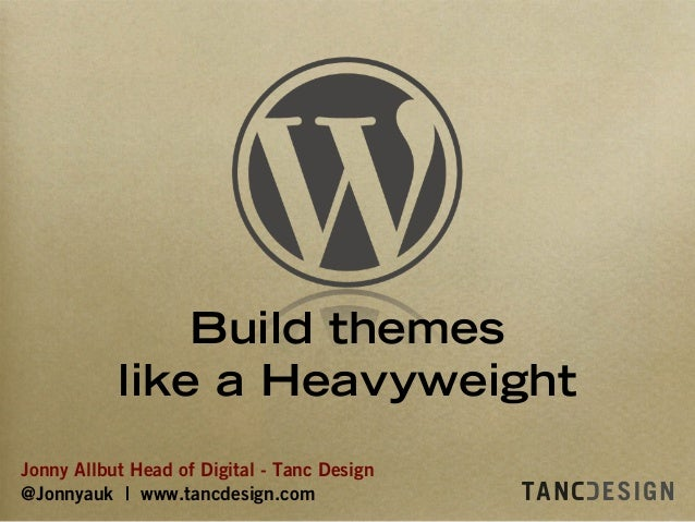 Jonny Allbut Head of Digital - Tanc Design @Jonnyauk | www.tancdesign.com Build themes like a Heavyweight