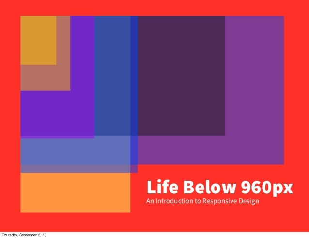 Life Below 960px An Introduction to Responsive Design Thursday, September 5, 13