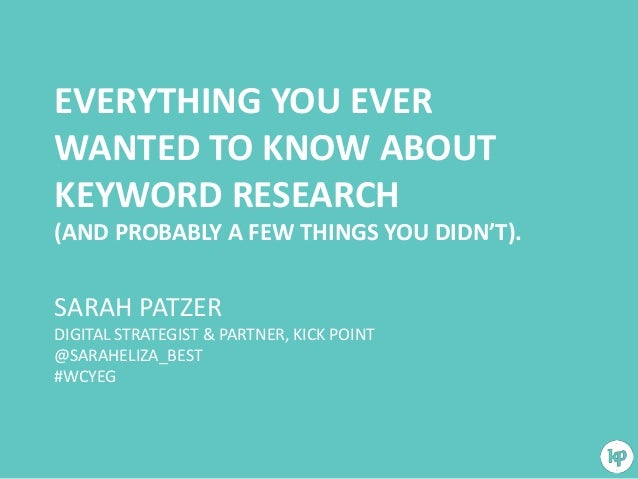 EVERYTHING YOU EVER WANTED TO KNOW ABOUT KEYWORD RESEARCH (AND PROBABLY A FEW THINGS YOU DIDN'T).  SARAH PATZER DIGITAL ST...