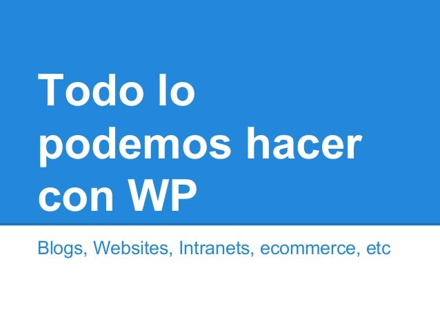 Todo lo podemos hacer con WP Blogs, Websites, Intranets, ecommerce, etc