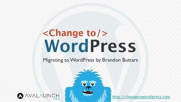 <Change to/> WordPress http://changetowordpress.com Migrating to WordPress by Brandon Buttars
