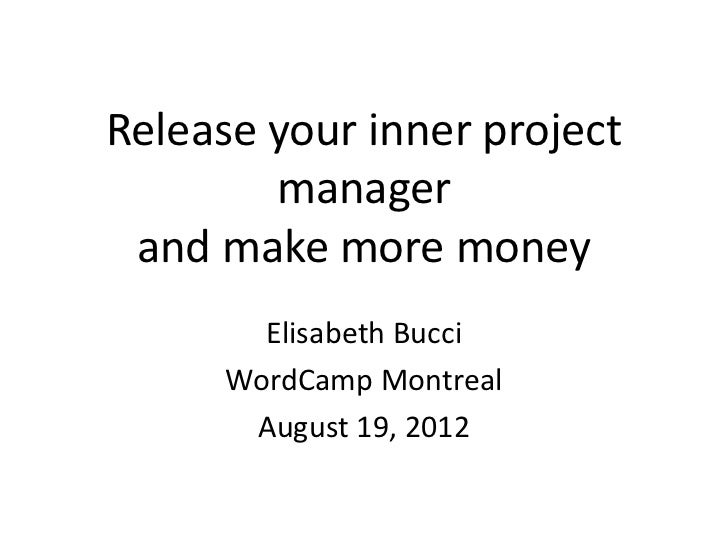 Release your inner project        manager and make more money        Elisabeth Bucci      WordCamp Montreal       August 1...