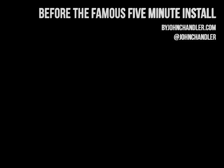 Before the Famous Five Minute Install                         byJohnChandler.com                             @johnchandler