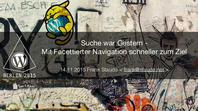 Suche war Gestern -   Mit Facettierter Navigation schneller zum Ziel  14.11.2015 Frank Staude < frank@staude.net >