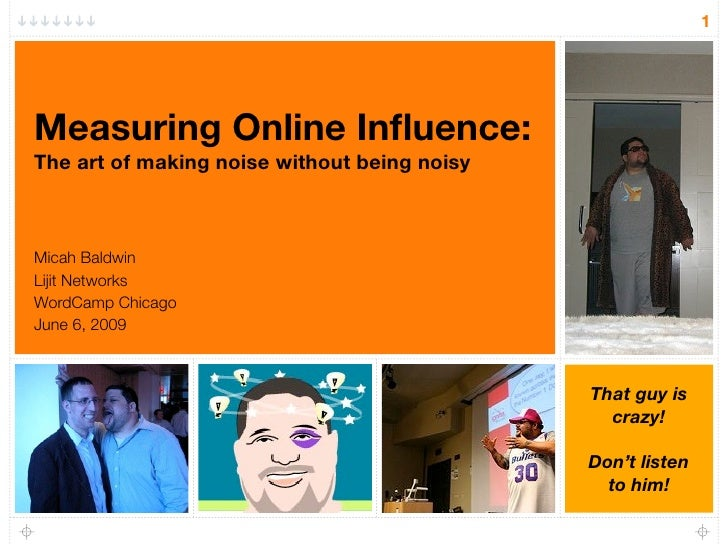 1     Measuring Online Influence: The art of making noise without being noisy    Micah Baldwin Lijit Networks WordCamp Chic...