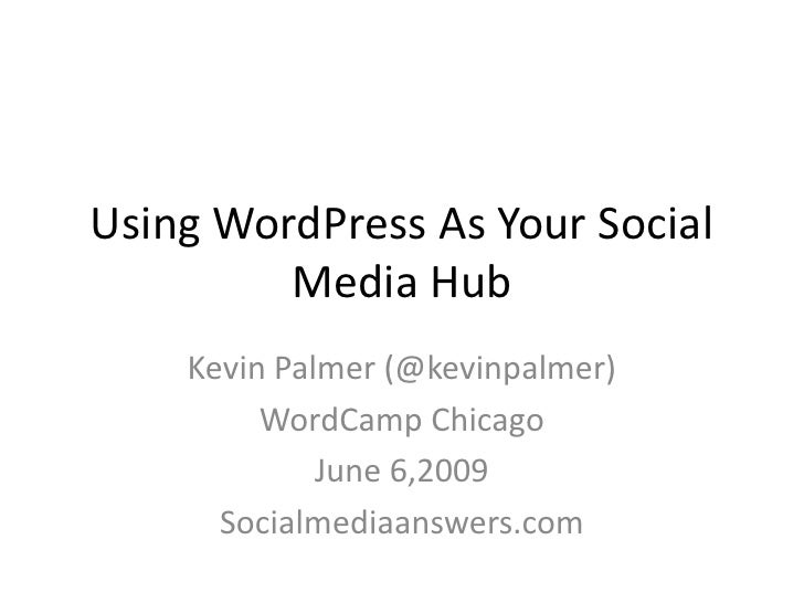 Using WordPress As Your Social          Media Hub     Kevin Palmer (@kevinpalmer)          WordCamp Chicago              J...