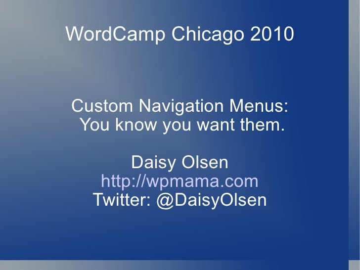 WordCamp Chicago 2010 Custom Navigation Menus: You know you want them. Daisy Olsen http://wpmama.com Twitter: @DaisyOlsen
