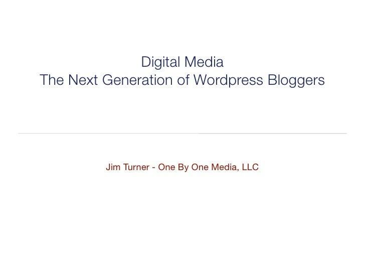 Digital Media The Next Generation of Wordpress Bloggers              Jim Turner - One By One Media, LLC