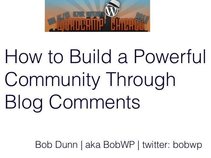 How to Build a PowerfulCommunity ThroughBlog Comments   Bob Dunn | aka BobWP | twitter: bobwp