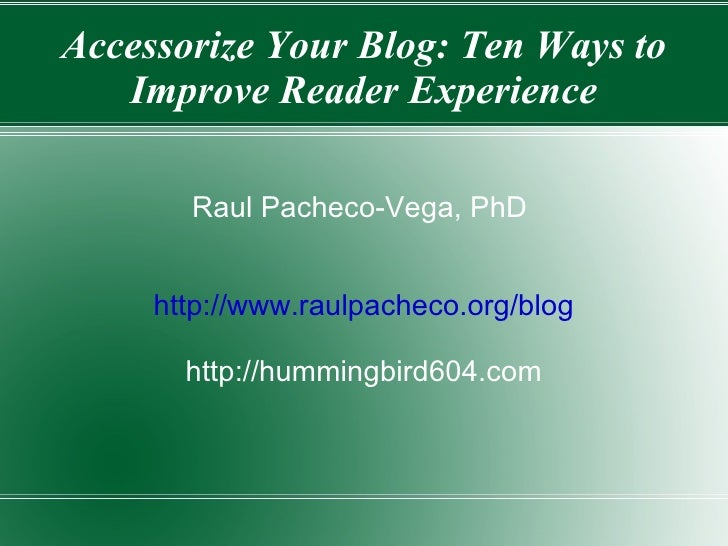 Accessorize Your Blog: Ten Ways to Improve Reader Experience Raul Pacheco-Vega, PhD  http://www.raulpacheco.org/blog http:...