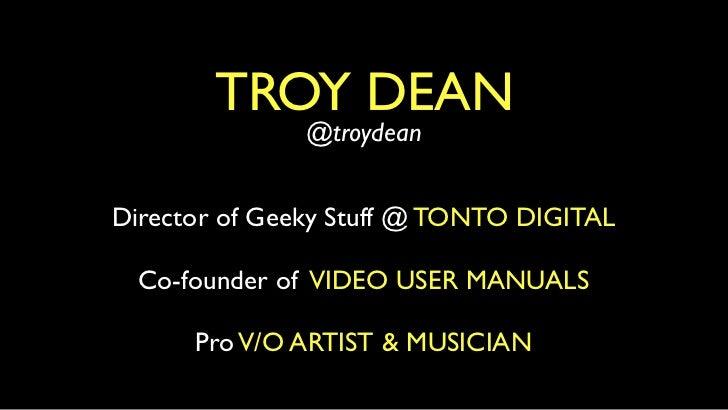 TROY DEAN               @troydeanDirector of Geeky Stuff @ TONTO DIGITAL  Co-founder of VIDEO USER MANUALS      Pro V/O AR...
