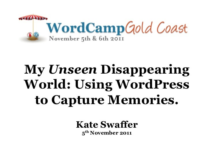 My Unseen DisappearingWorld: Using WordPress to Capture Memories.      Kate Swaffer       5th November 2011