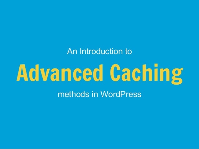 An Introduction toAdvanced Caching   methods in WordPress