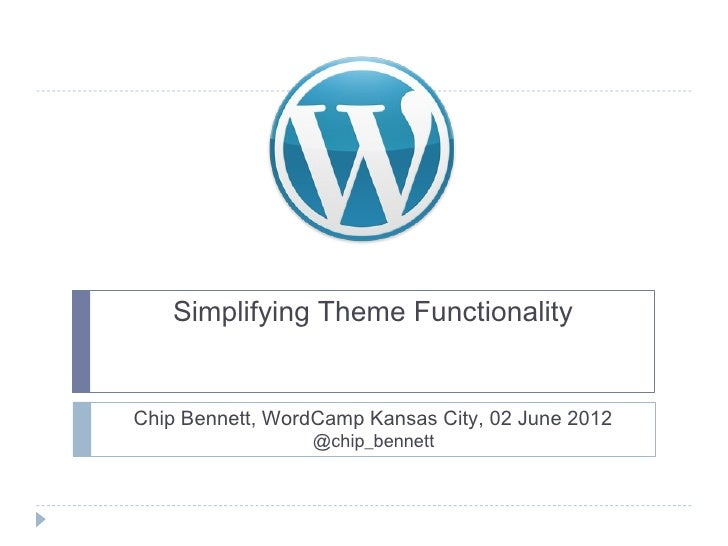Simplifying Theme FunctionalityChip Bennett, WordCamp Kansas City, 02 June 2012                 @chip_bennett