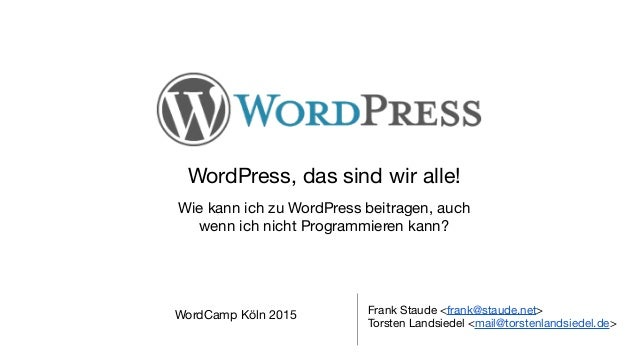 WordPress, das sind wir alle!  Wie kann ich zu WordPress beitragen, auch   wenn ich nicht Programmieren kann? Frank Staude...