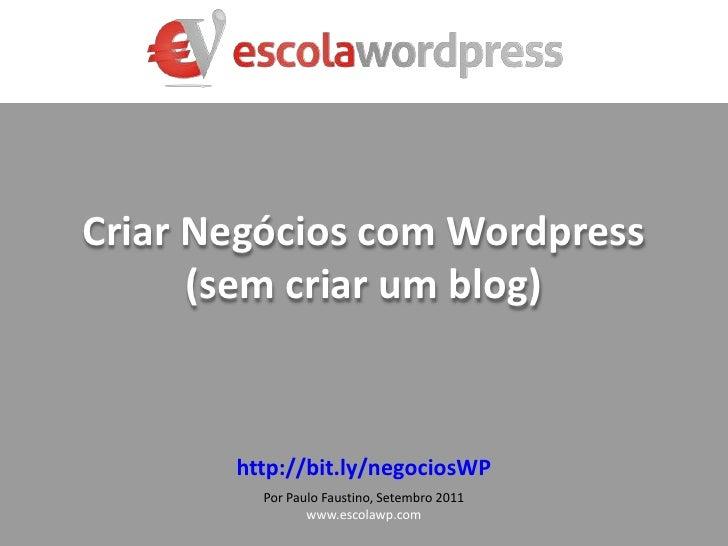 CriarNegócios com Wordpress(semcriar um blog)<br />http://bit.ly/negociosWP<br />Por Paulo Faustino, Setembro2011<br />www...