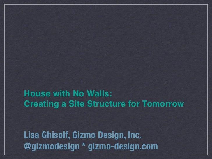 House with No Walls:Creating a Site Structure for TomorrowLisa Ghisolf, Gizmo Design, Inc.@gizmodesign * gizmo-design.com