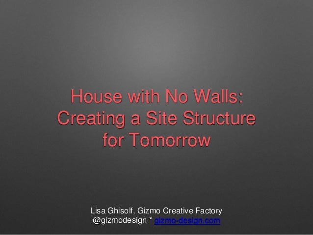 House with No Walls: Creating a Site Structure for Tomorrow Lisa Ghisolf, Gizmo Creative Factory @gizmodesign * gizmo-desi...
