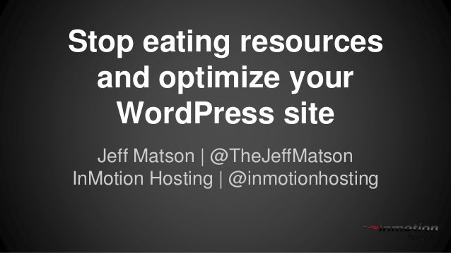 Stop eating resources and optimize your WordPress site Jeff Matson | @TheJeffMatson InMotion Hosting | @inmotionhosting