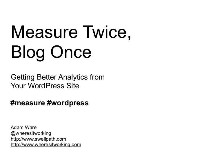 Measure Twice,Blog OnceGetting Better Analytics fromYour WordPress Site#measure #wordpressAdam Ware@wheresitworkinghttp://...