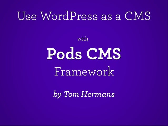 Use WordPress as a CMSUse WordPress as a CMS withwith Pods CMSPods CMS FrameworkFramework by Tom Hermansby Tom Hermans