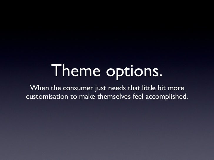 Theme options.  When the consumer just needs that little bit more customisation to make themselves feel accomplished.