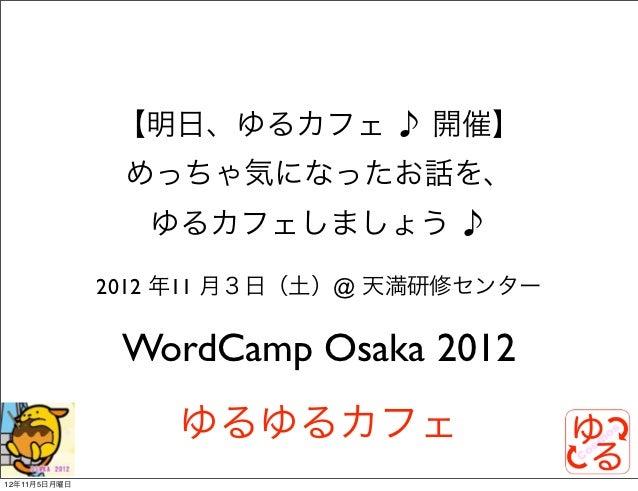 【明日、ゆるカフェ ♪ 開催】               めっちゃ気になったお話を、                 ゆるカフェしましょう ♪              2012 年11 月3日(土)@ 天満研修センター           ...