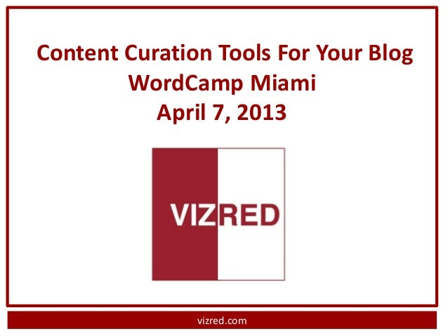 Content Curation Tools For Your Blog        WordCamp Miami           April 7, 2013               vizred.com